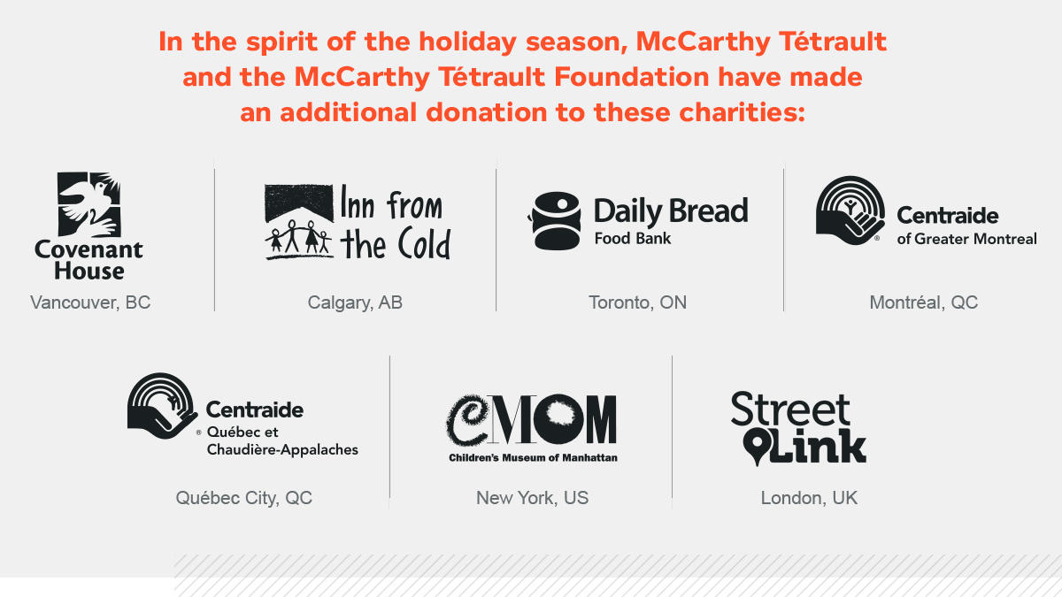 In the spirit of the holiday season, McCarthy Tétrault and the McCarthy Tétrault Foundation have made an additional donation to these charities: