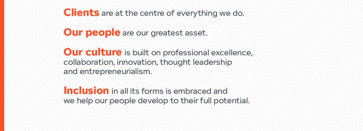 Clients are the centre of everything we do. Our people are our greatest asset. Our culture is built on professional excellence, collaboration, innovation, thought leadership and entrepreneurialism. Inclusion in all its forms is embraded and we help our people develop to their full potential.